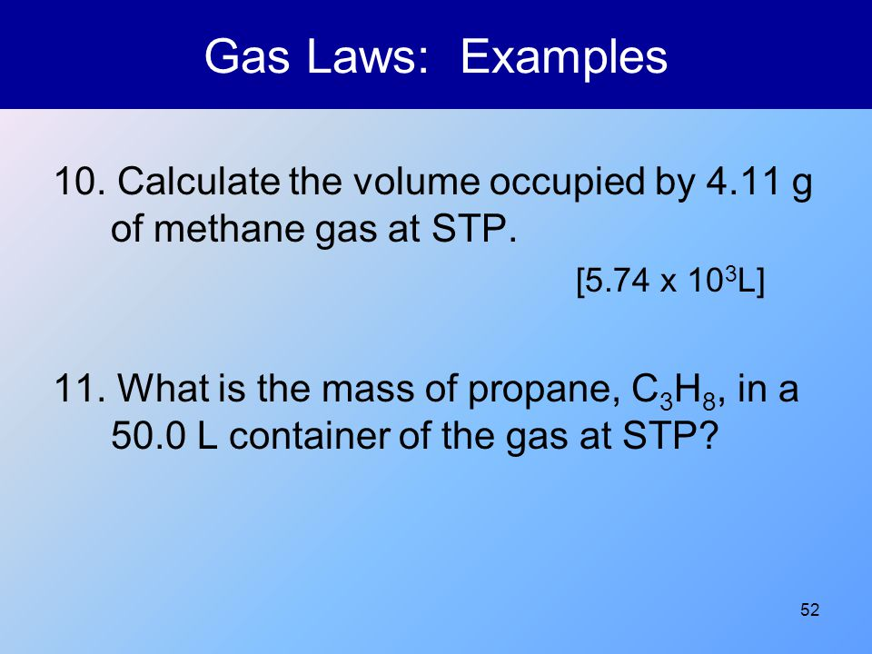 Gas Laws: Examples 10. Calculate the volume occupied by 4.11 g of methane gas at STP. [5.74 x 103L]